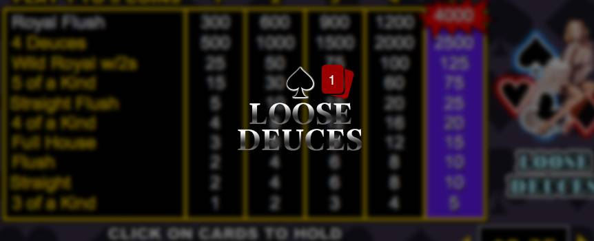 "Loose Deuces is a game of draw poker. The player receives five cards from the dealer; the player then chooses which of the cards to keep or ""hold"". Then discards the remaining cards for new ones by pressing deal. The final hand is determined a winning hand if the player has a 3 of a kind or better. There is also a special payout for having 5 of a kind, Wild Royal with 2's, or 4 Deuces. Also 2's are wild and can be used to create other winning hands."